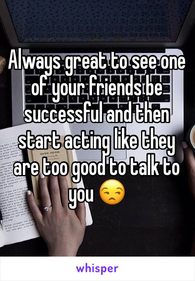Always great to see one of your friends be successful and then start acting like they are too good to talk to you 😒
