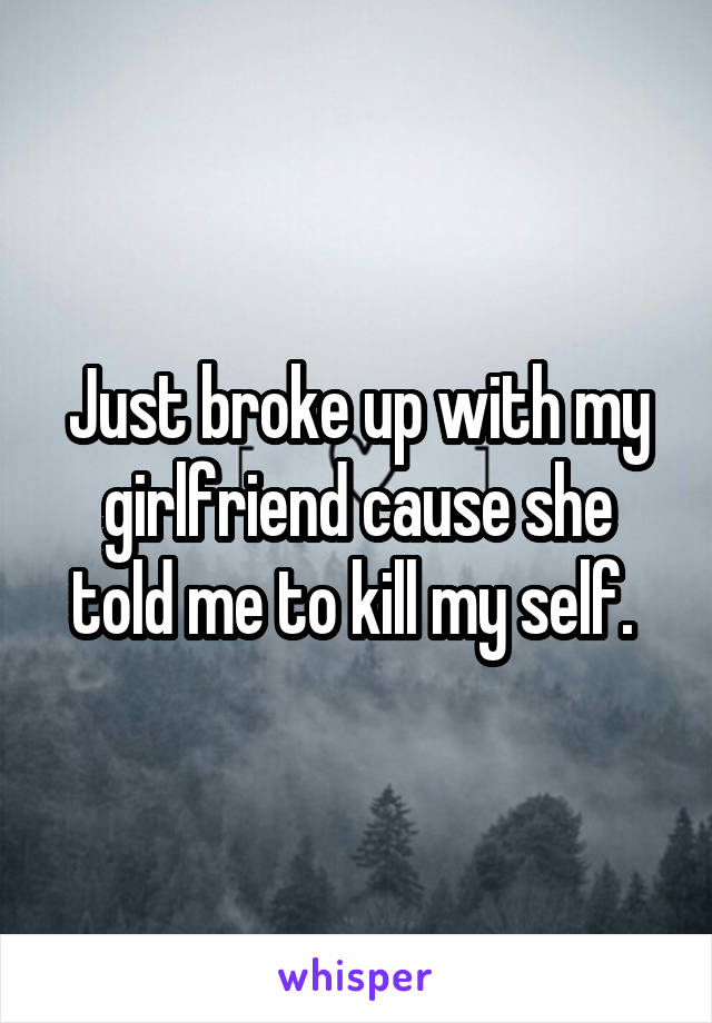 Just broke up with my girlfriend cause she told me to kill my self.
