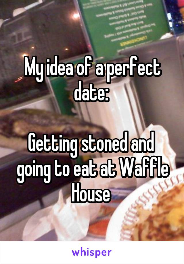 My idea of a perfect date:   Getting stoned and  going to eat at Waffle House