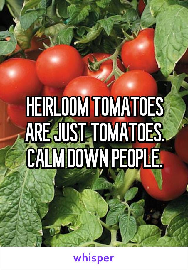 HEIRLOOM TOMATOES ARE JUST TOMATOES. CALM DOWN PEOPLE.