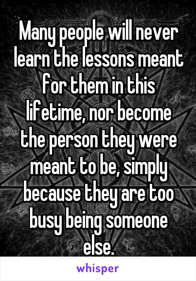 Many people will never learn the lessons meant for them in this lifetime, nor become the person they were meant to be, simply because they are too busy being someone else.