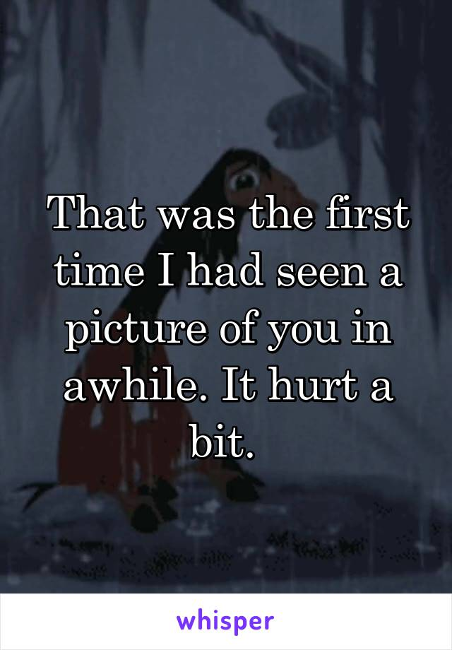 That was the first time I had seen a picture of you in awhile. It hurt a bit.