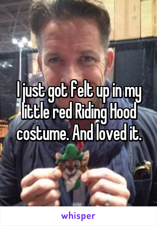 I just got felt up in my little red Riding Hood costume. And loved it.