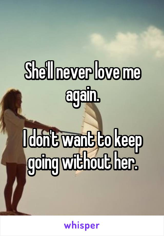 She'll never love me again.  I don't want to keep going without her.