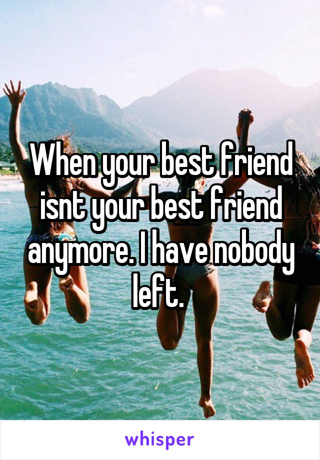 When your best friend isnt your best friend anymore. I have nobody left.