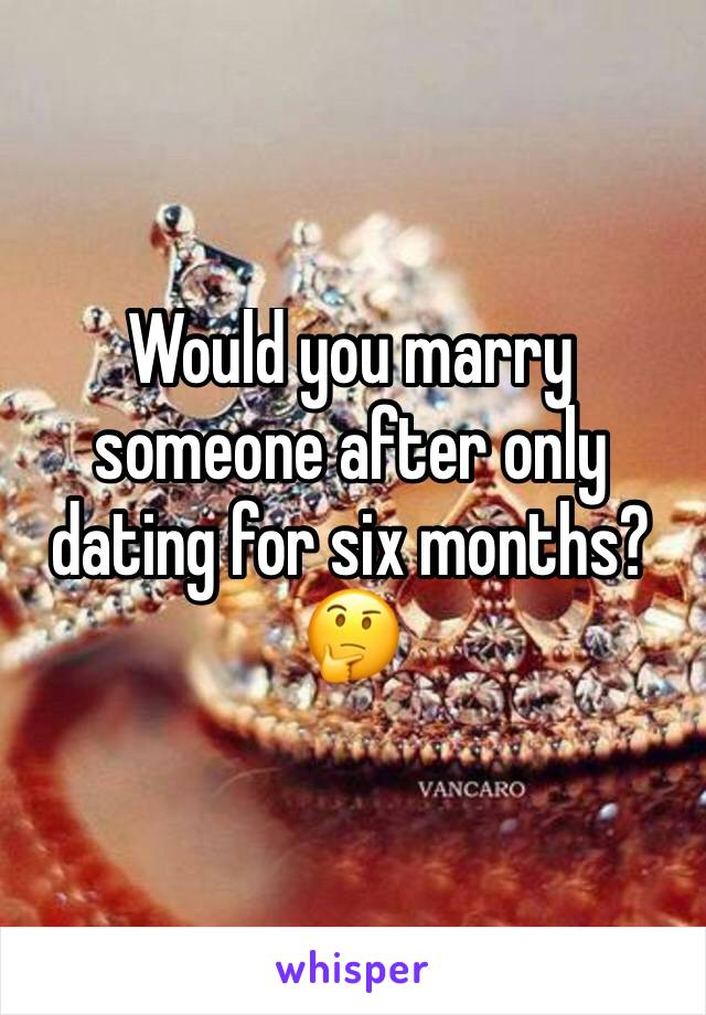 Would you marry someone after only dating for six months? 🤔