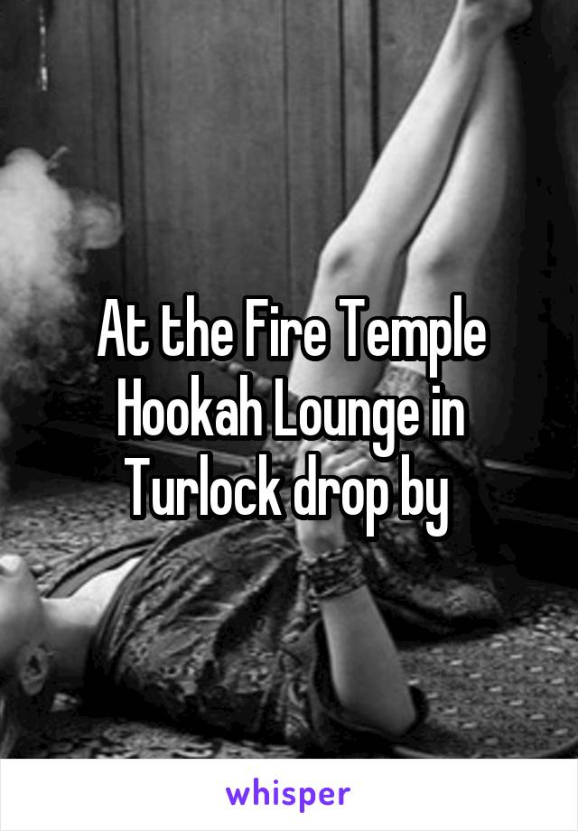 At the Fire Temple Hookah Lounge in Turlock drop by