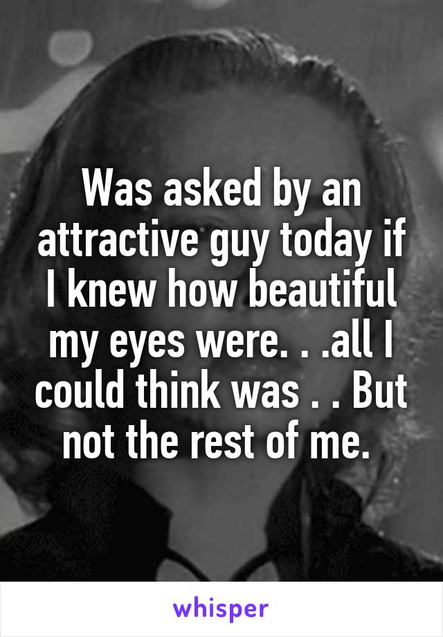 Was asked by an attractive guy today if I knew how beautiful my eyes were. . .all I could think was . . But not the rest of me.