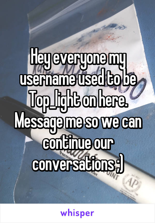 Hey everyone my username used to be Top_light on here. Message me so we can continue our conversations ;)