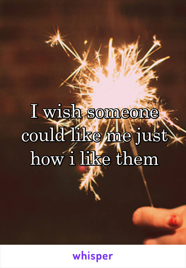 I wish someone could like me just how i like them