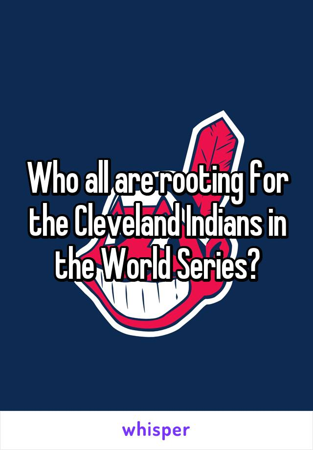Who all are rooting for the Cleveland Indians in the World Series?