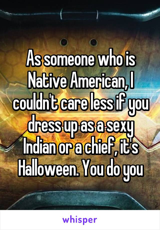 As someone who is Native American, I couldn't care less if you dress up as a sexy Indian or a chief, it's Halloween. You do you