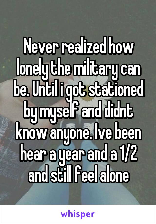 Never realized how lonely the military can be. Until i got stationed by myself and didnt know anyone. Ive been hear a year and a 1/2 and still feel alone