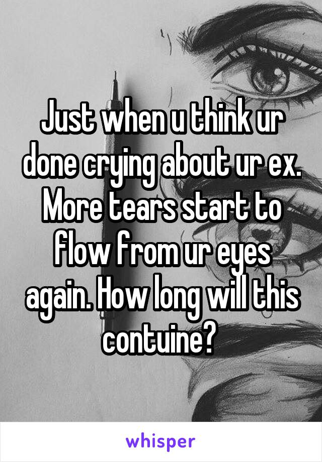 Just when u think ur done crying about ur ex. More tears start to flow from ur eyes again. How long will this contuine?