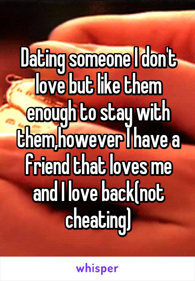 Dating someone I don't love but like them enough to stay with them,however I have a friend that loves me and I love back(not cheating)