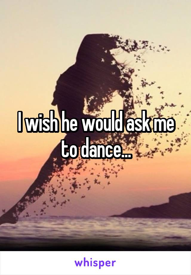 I wish he would ask me to dance...