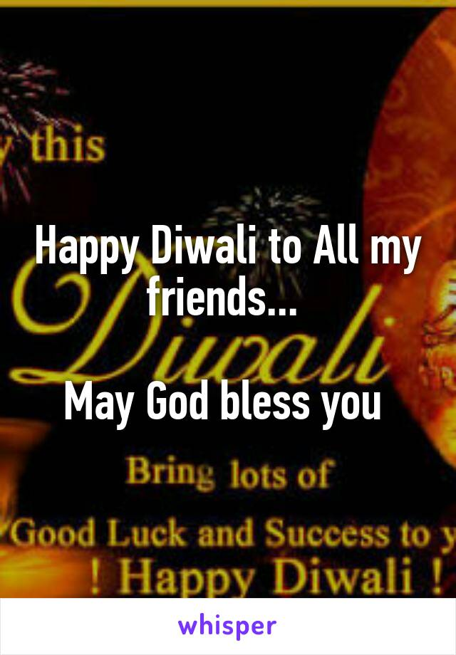 Happy Diwali to All my friends...   May God bless you