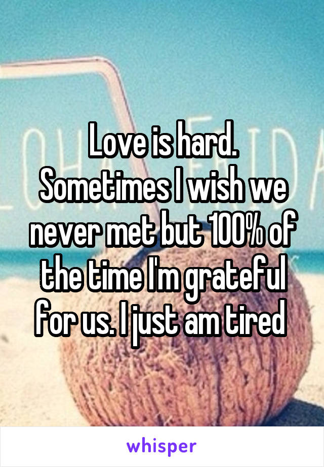 Love is hard. Sometimes I wish we never met but 100% of the time I'm grateful for us. I just am tired