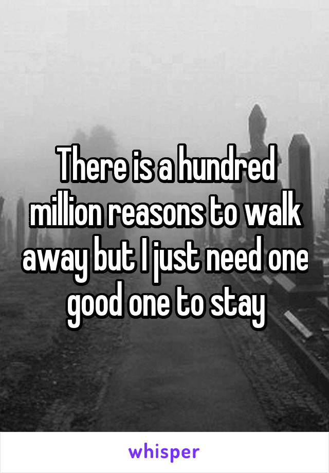 There is a hundred million reasons to walk away but I just need one good one to stay