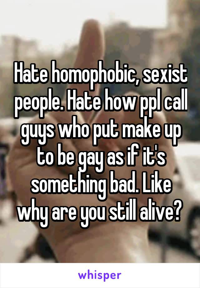 Hate homophobic, sexist people. Hate how ppl call guys who put make up to be gay as if it's something bad. Like why are you still alive?