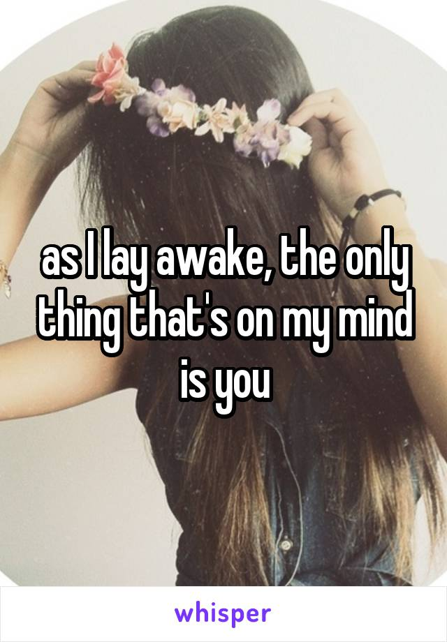 as I lay awake, the only thing that's on my mind is you