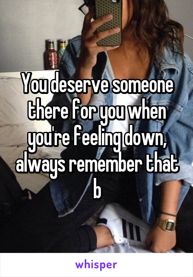 You deserve someone there for you when you're feeling down, always remember that b