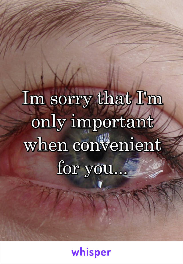 Im sorry that I'm only important when convenient for you...