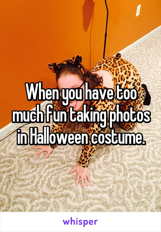 When you have too much fun taking photos in Halloween costume.