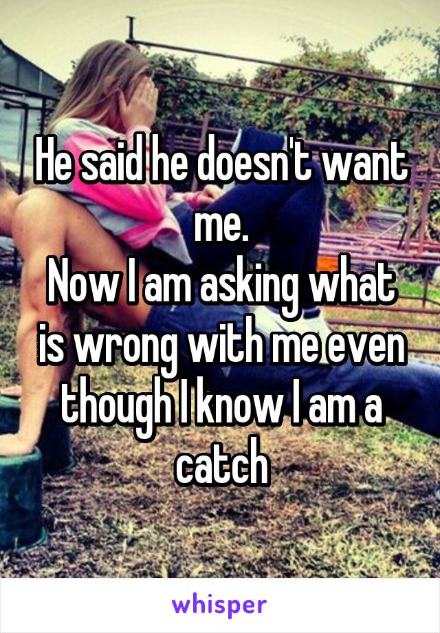 He said he doesn't want me. Now I am asking what is wrong with me even though I know I am a catch