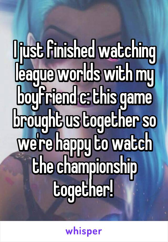 I just finished watching league worlds with my boyfriend c: this game brought us together so we're happy to watch the championship together!