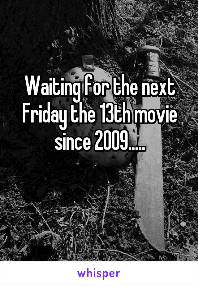 Waiting for the next Friday the 13th movie since 2009.....