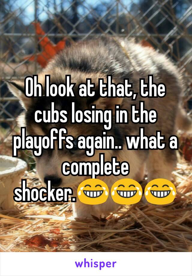 Oh look at that, the cubs losing in the playoffs again.. what a complete shocker.😂😂😂