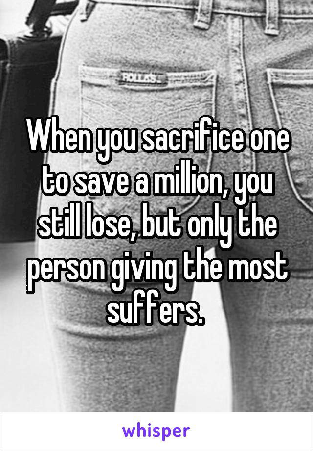When you sacrifice one to save a million, you still lose, but only the person giving the most suffers.