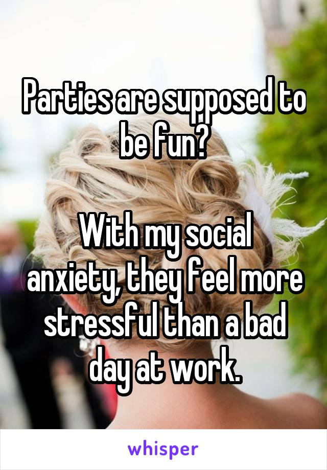 Parties are supposed to be fun?  With my social anxiety, they feel more stressful than a bad day at work.
