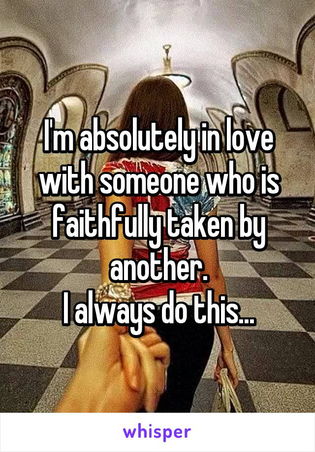 I'm absolutely in love with someone who is faithfully taken by another. I always do this...