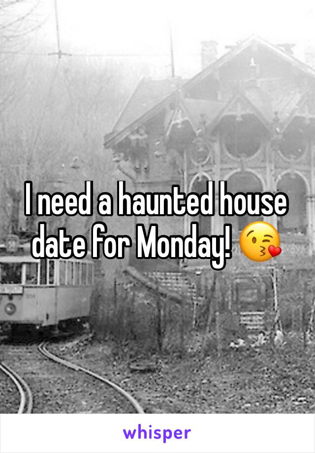 I need a haunted house date for Monday! 😘
