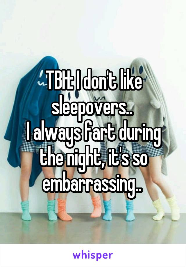 TBH: I don't like sleepovers..  I always fart during the night, it's so embarrassing..