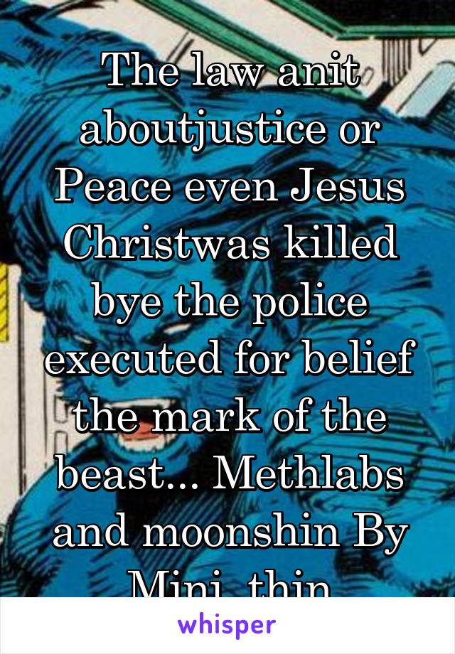 The law anit aboutjustice or Peace even Jesus Christwas killed bye the police executed for belief the mark of the beast... Methlabs and moonshin By Mini  thin