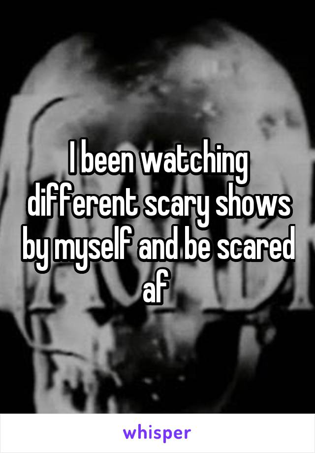 I been watching different scary shows by myself and be scared af