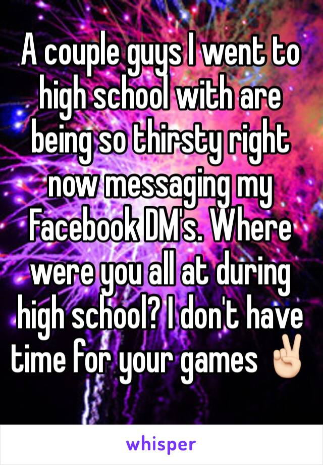 A couple guys I went to high school with are being so thirsty right now messaging my Facebook DM's. Where were you all at during high school? I don't have time for your games ✌🏻