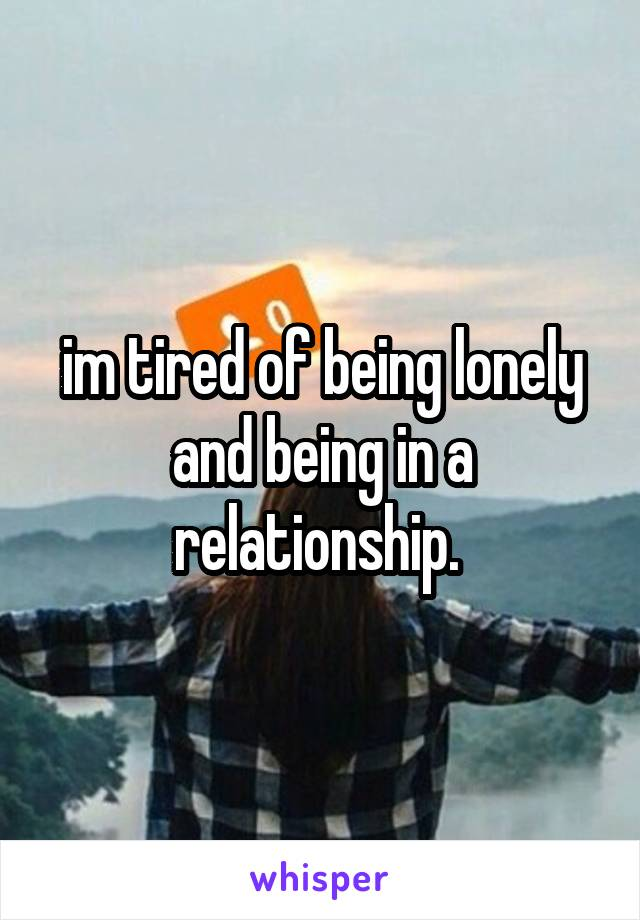im tired of being lonely and being in a relationship.