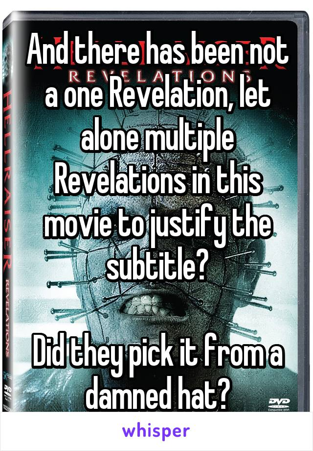 And there has been not a one Revelation, let alone multiple Revelations in this movie to justify the subtitle?  Did they pick it from a damned hat?