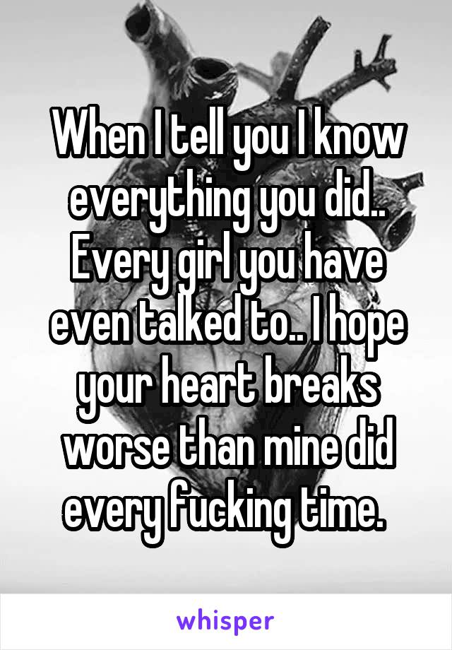 When I tell you I know everything you did.. Every girl you have even talked to.. I hope your heart breaks worse than mine did every fucking time.