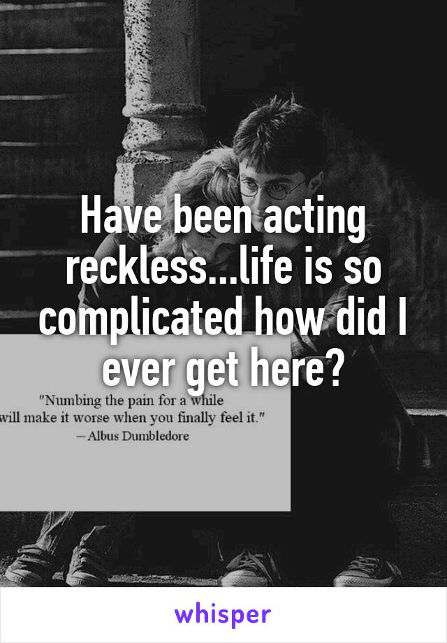 Have been acting reckless...life is so complicated how did I ever get here?