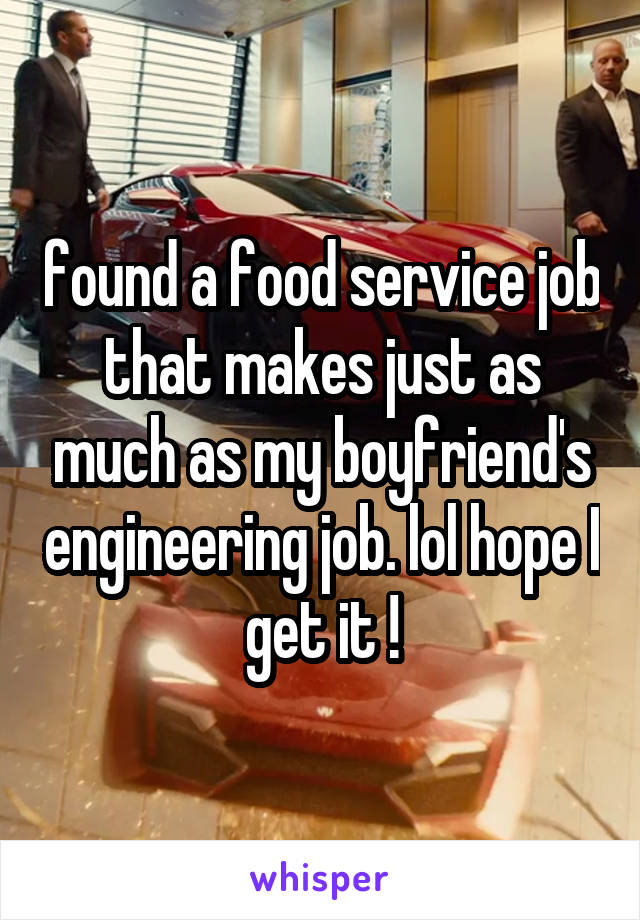 found a food service job that makes just as much as my boyfriend's engineering job. lol hope I get it !