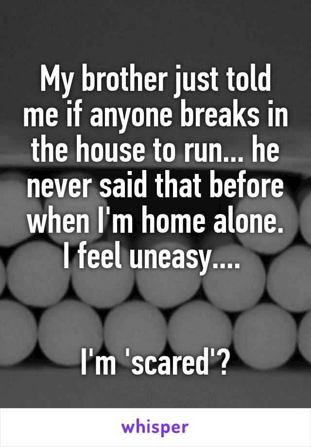 My brother just told me if anyone breaks in the house to run... he never said that before when I'm home alone. I feel uneasy....    I'm 'scared'?