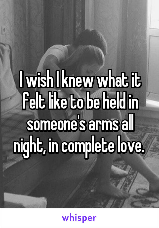 I wish I knew what it felt like to be held in someone's arms all night, in complete love.