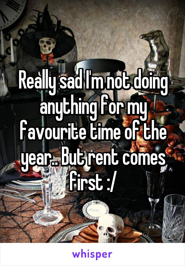 Really sad I'm not doing anything for my favourite time of the year.. But rent comes first :/