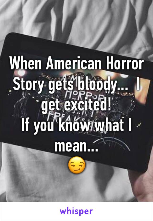 When American Horror Story gets bloody...  I get excited!  If you know what I mean... 😏