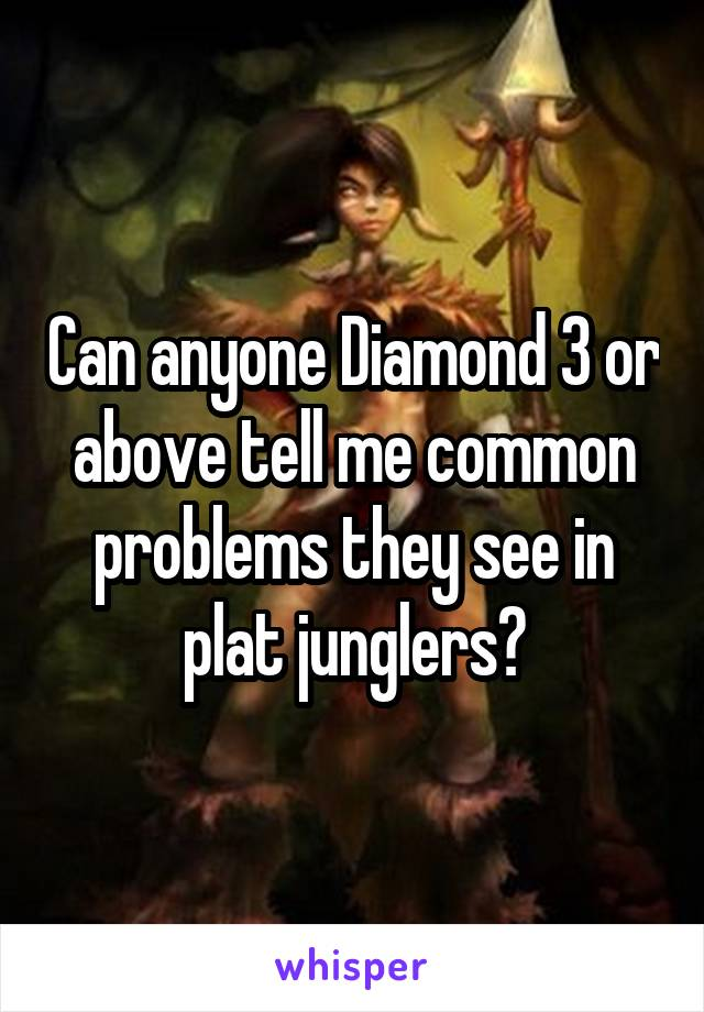 Can anyone Diamond 3 or above tell me common problems they see in plat junglers?